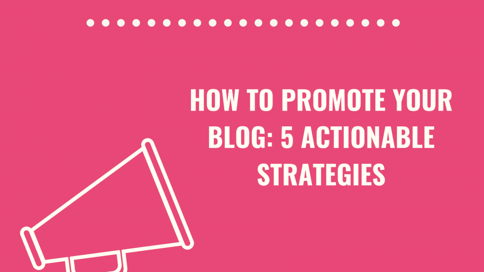5 Actionable Strategies To Promote Your Blog Effectively
